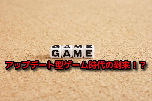 アップデート型ゲームの時代